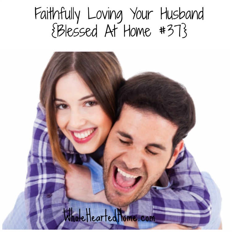 Faithfully Loving Your Husband {Blessed At Home #37}
