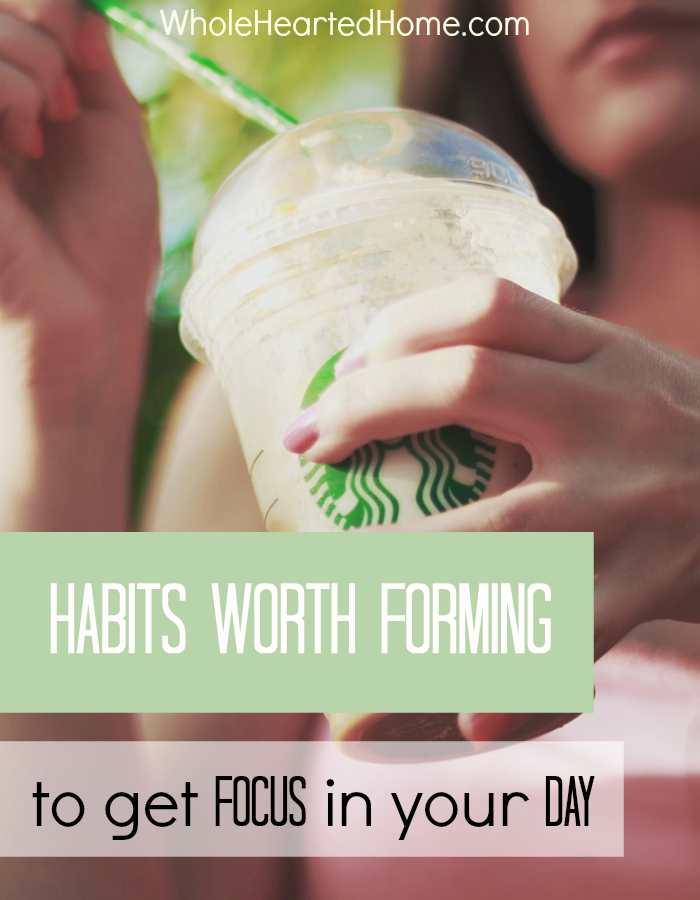 Habits Worth Forming to get Focus in Your Day + WholeHearted Wednesday #149
