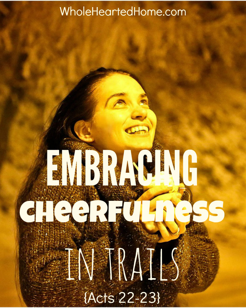 Embracing Cheerfulness in Trials {Acts 22-23}