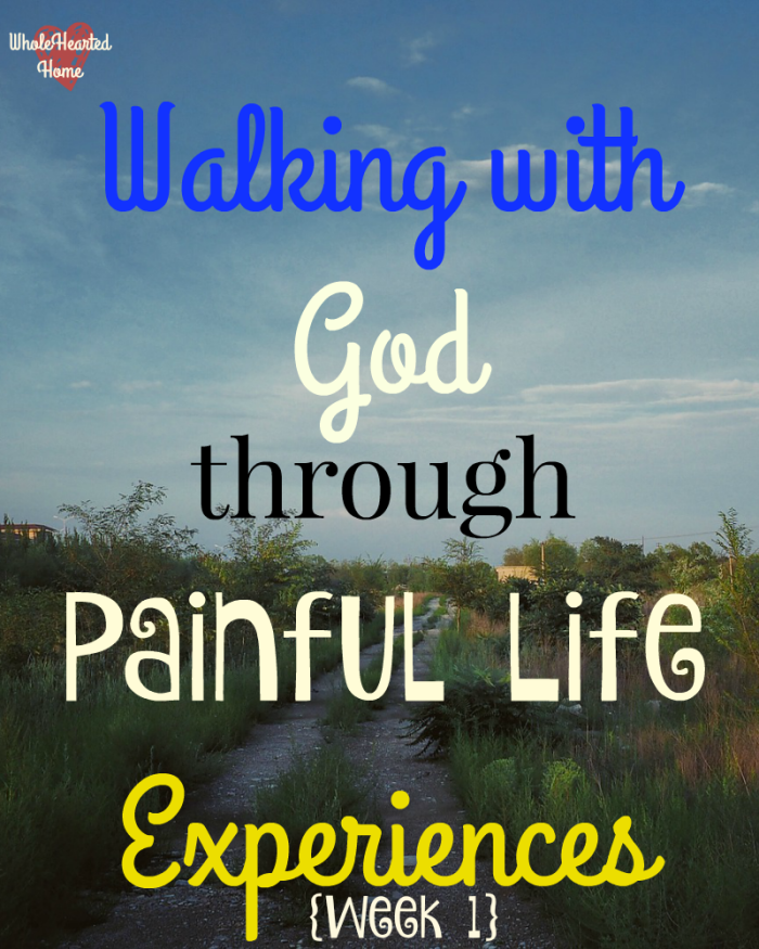 Walking with God through Painful Life Experiences {Week 1}