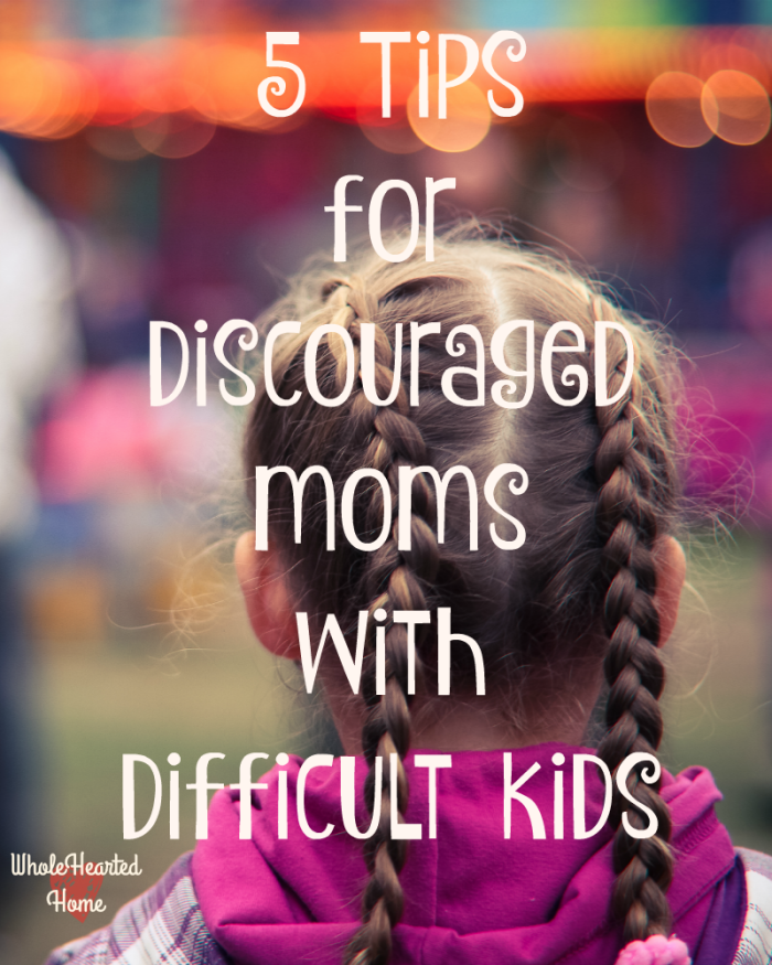 5 Tips for Discouraged Moms with Difficult Kids