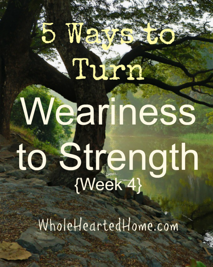 5 Ways to Turn Weariness to Strength {Week 4}