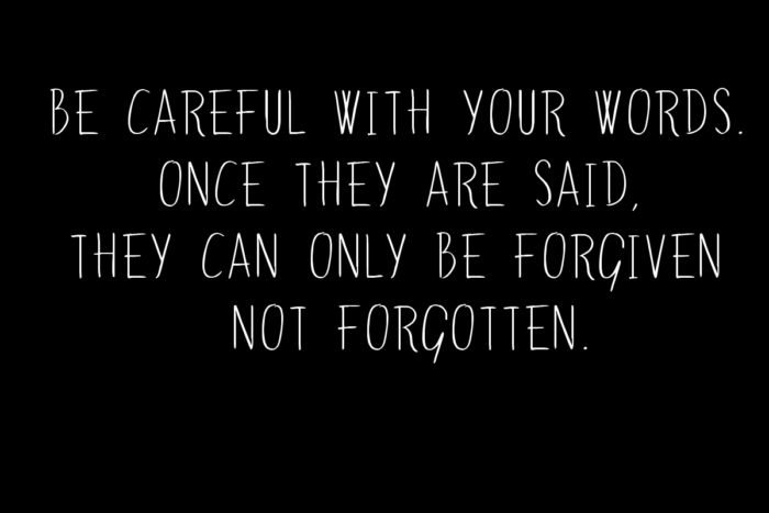 be-careful-with-your-words-once-they-are-said-they-can-only-be-forgiven-not-forgotten