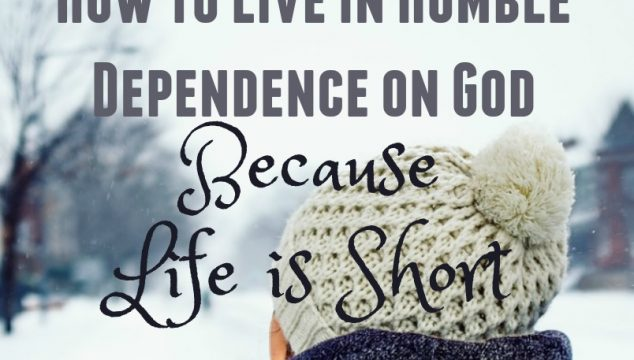 How to Live in Humble Dependence on God Because Life is Short