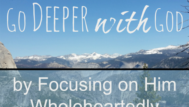 5 Ways to Go Deeper with God by Focusing on Him Wholeheartedly