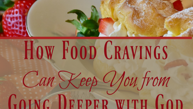 How Food Cravings Can Keep You from Going Deeper with God